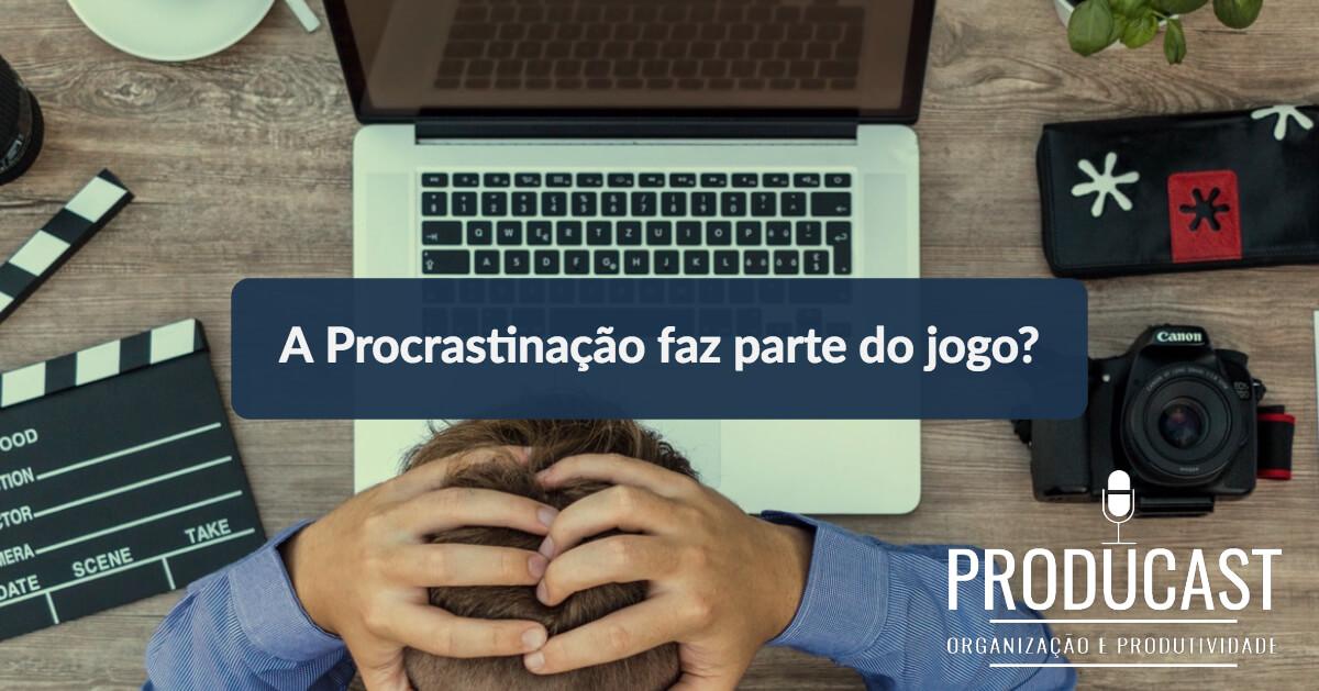 A Procrastinação faz parte do jogo da produtividade? | Producast S02E28
