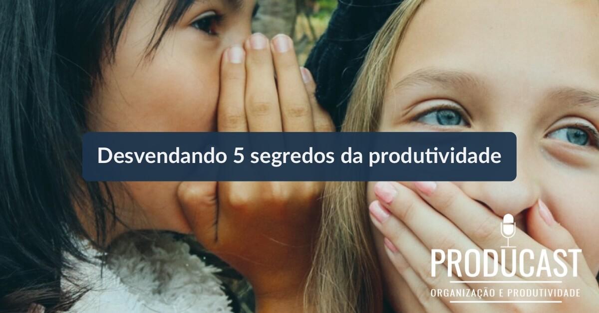 Desvendando os 5 segredos da produtividade   Producast S02E33
