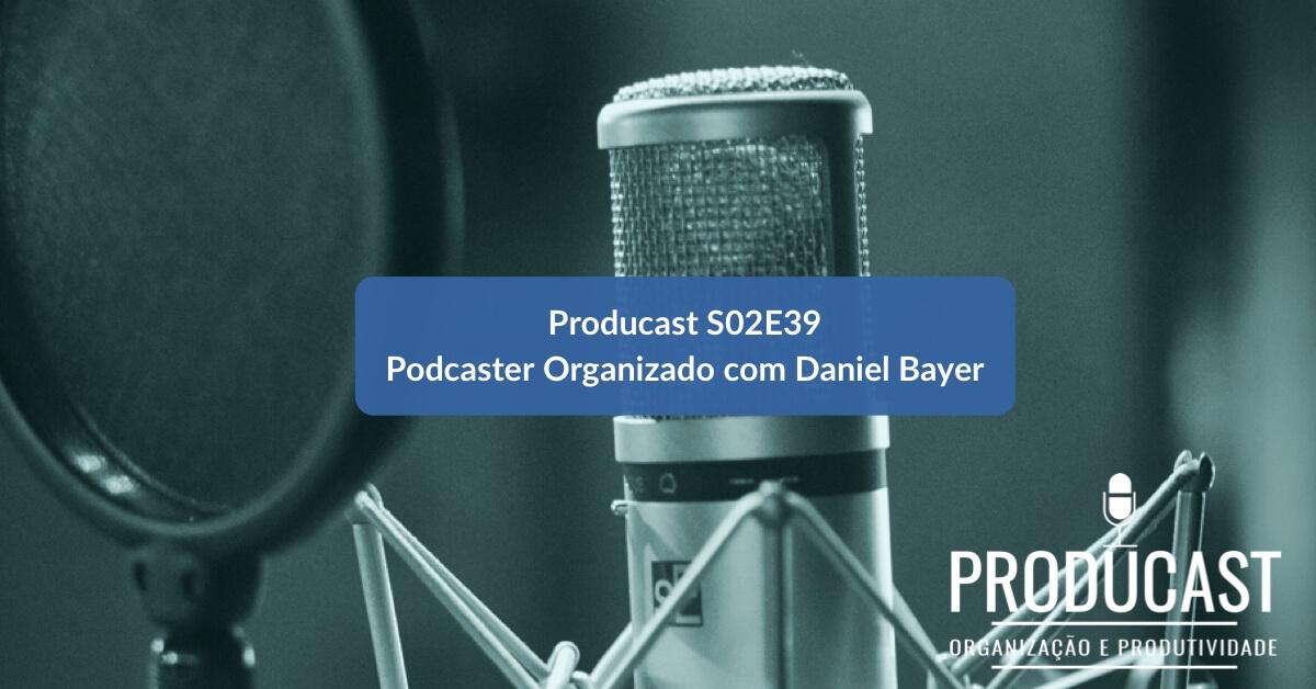 Podcaster Organizado: Entrevista com Daniel Bayer | Producast S02E39