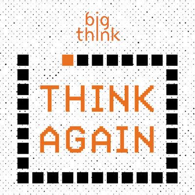 Big Think Think Again Podcast