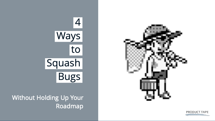 squash bugs and not hold up your product roadmap