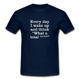 every day i wake up and think what a total cunt tee shirt