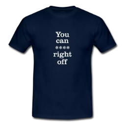 you can right off swearing tee shirt - Swearing Tee Shirts & Stuff<br >If you don't like them, you can **** right off!