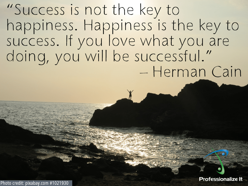 Success is not the key to happiness. Happiness is the key to success. If you love what you are doing, you will be successful. - Herman Cain