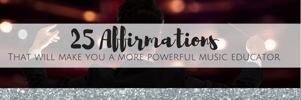 25 Affirmations That Will Make You a More Powerful Music Educator