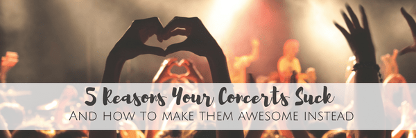 5 Reasons Your Concerts Suck