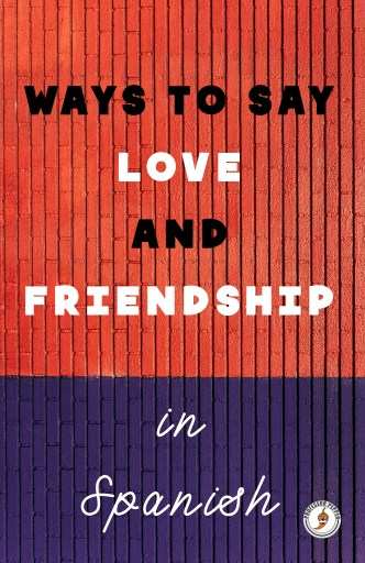 Ways to Say Love and Friendship in Spanish