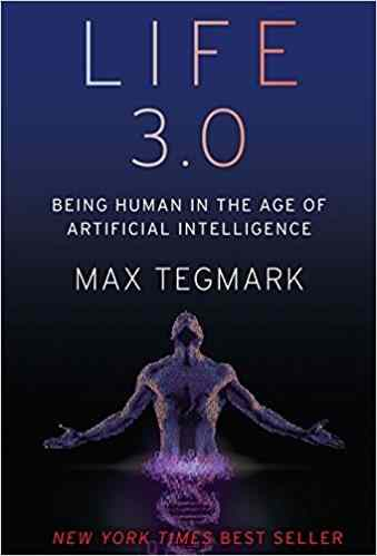 Life 3.0: Being Human in the Age of Artificial Intelligence –by Max Tegmark