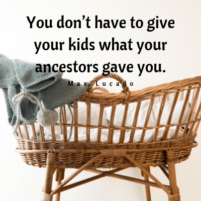 You don't have to give your kids what your ancestors gave you.