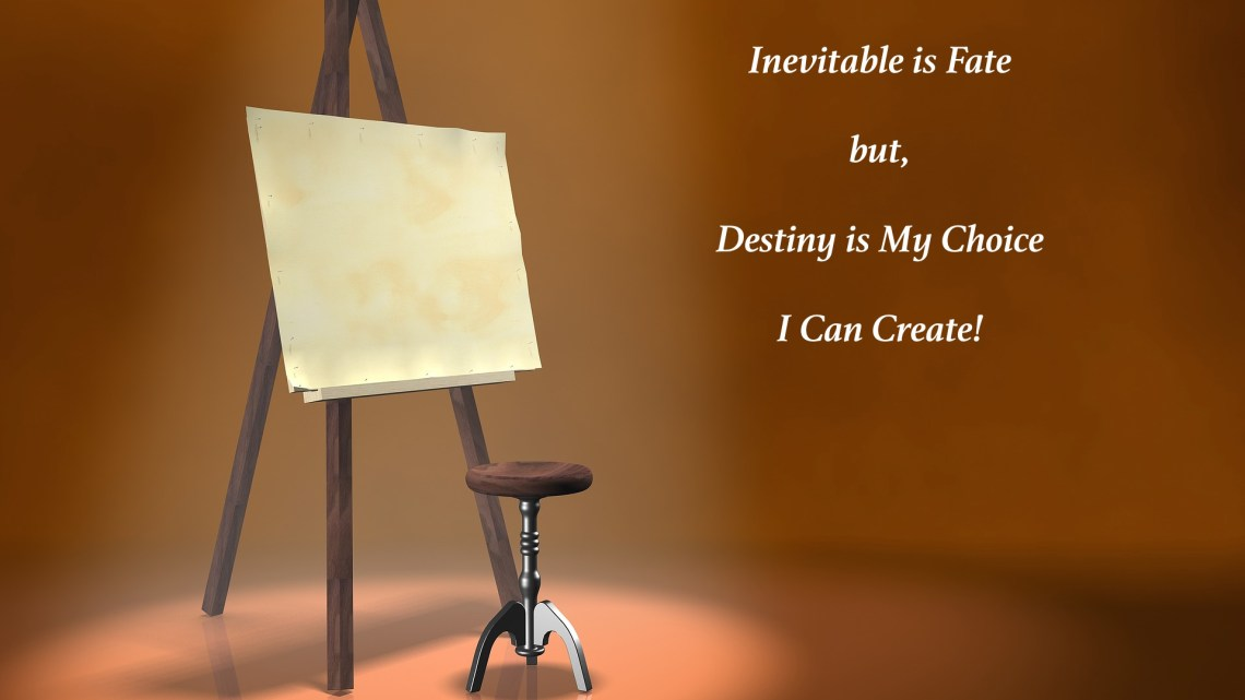 Inevitable is Fate, but Destiny is my Choice, I can Create!