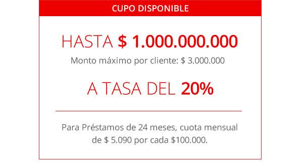 CUPO DISPONIBLE | HASTA $1.000.000.000 | Monto máximo por cliente: $ 3.000.000 |  A TASA DEL 20% | Para Préstamos de 24 meses, cuota mensual de $ 5.090 por cada $100.000.
