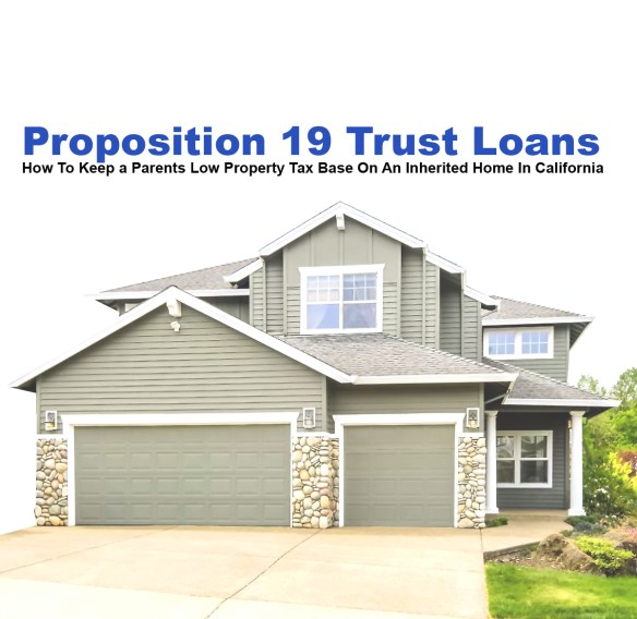 Proposition 19 Trust Loans How To Keep a Parents Low Property Tax Base On An Inherited Home In California