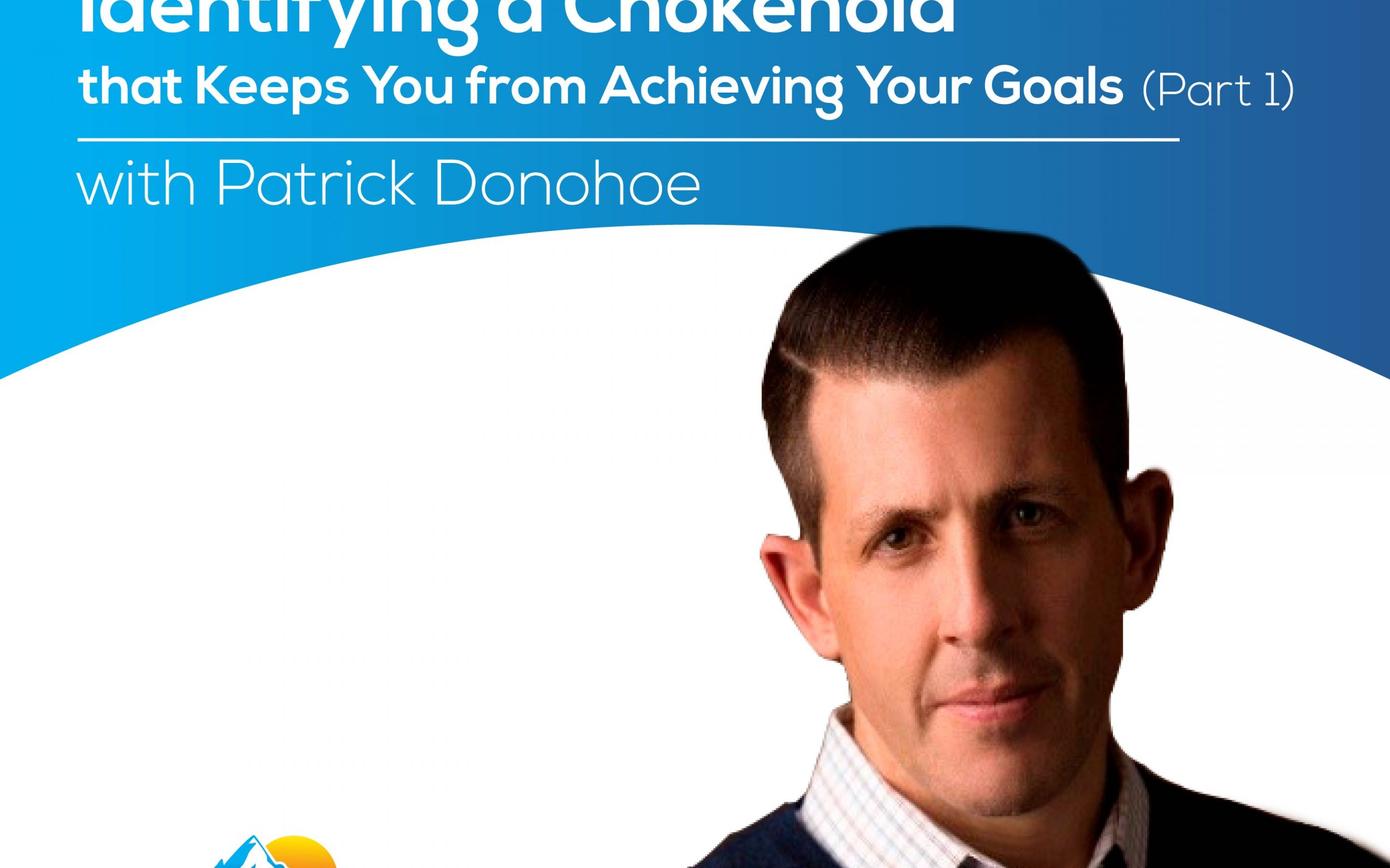 Identifying a Chokehold that Keeps You from Achieving Your Goals (Part 1) with Patrick Donohoe – Episode 161
