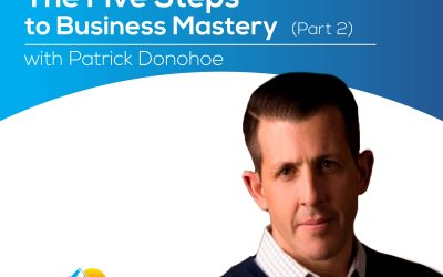 The Five Steps to Business Mastery (Part 2) with Patrick Donohoe – Episode 166