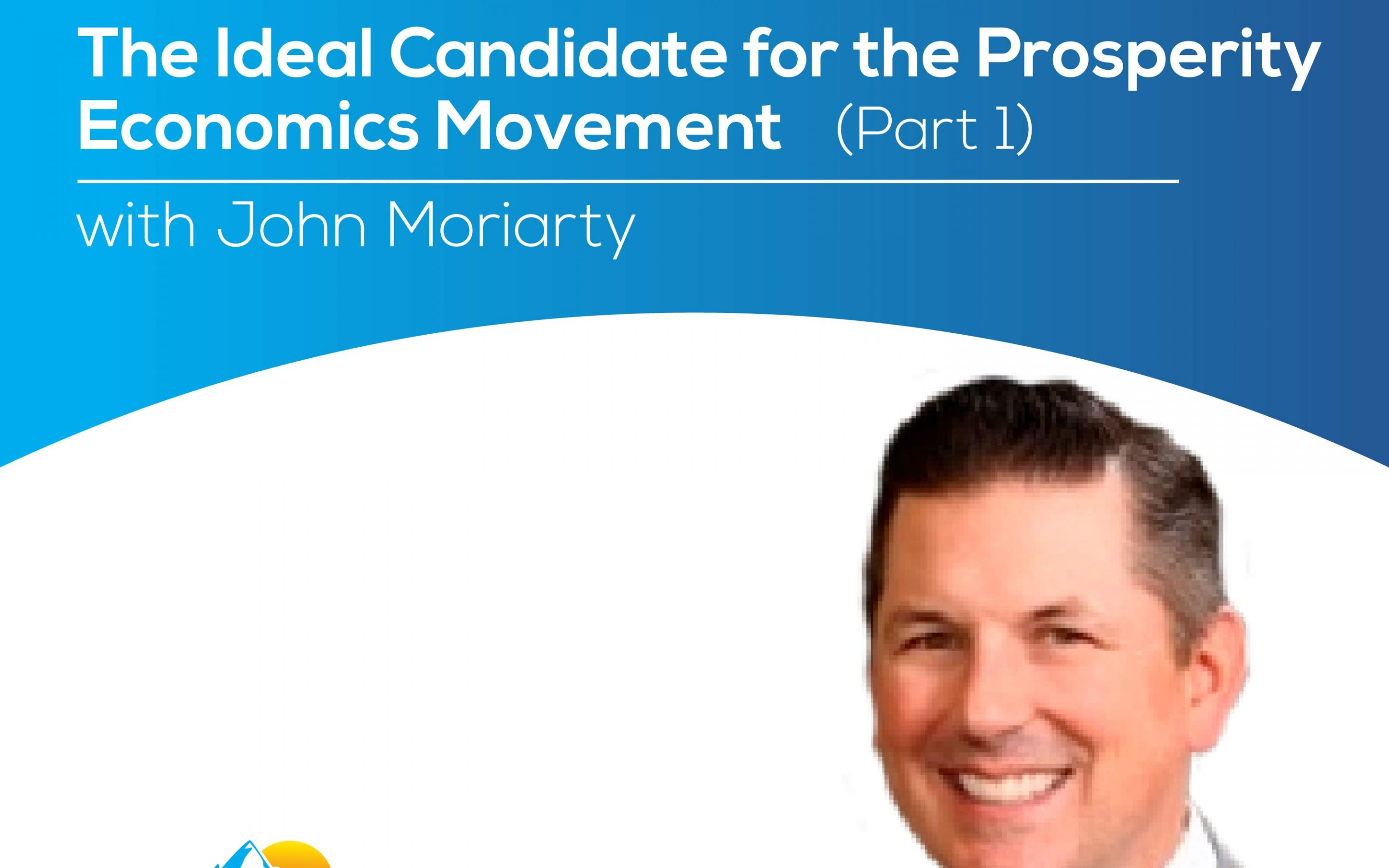 The Ideal Candidate for the Prosperity Economics Movement with John Moriarty (part 2) – Episode 171