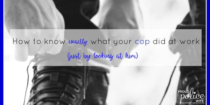 HOW TO KNOW EXACTLY WHAT YOUR COP DID AT WORK (JUST BY LOOKING AT HIM)