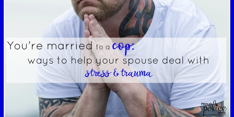 You're Married to a Cop: Ways to Help your Spouse Deal with Stress & Trauma
