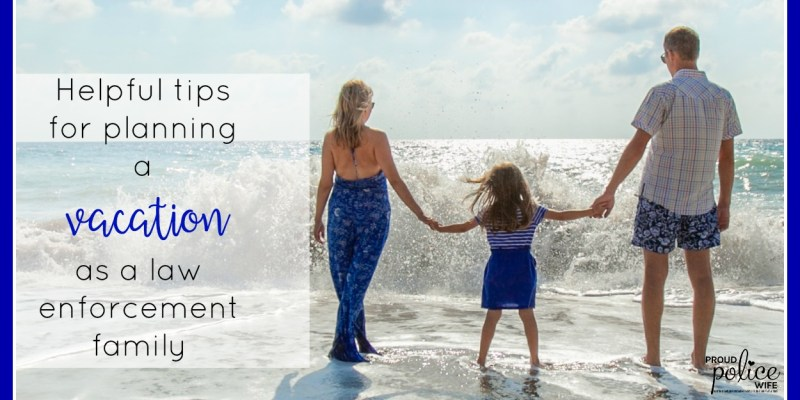 HELPFUL TIPS FOR PLANNING A VACATION AS A LAW ENFORCEMENT FAMILY