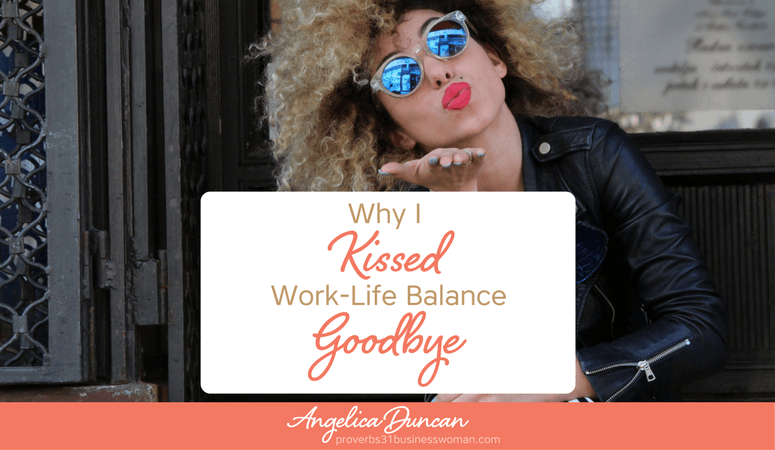 Why I Kissed Work-Life Balance Goodbye