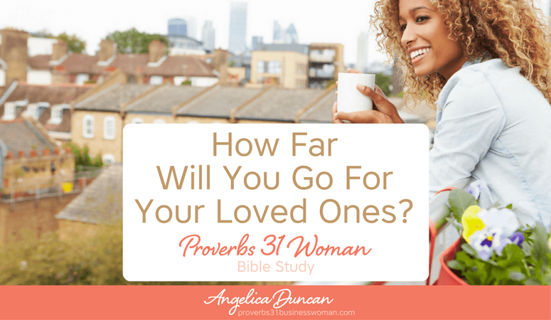 Proverbs 31 Woman Bible Study | How Far Will You Go For Your Loved Ones?