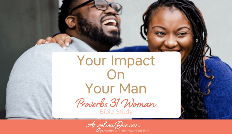 Proverbs 31 Woman Bible Study | Your Impact On Your Man