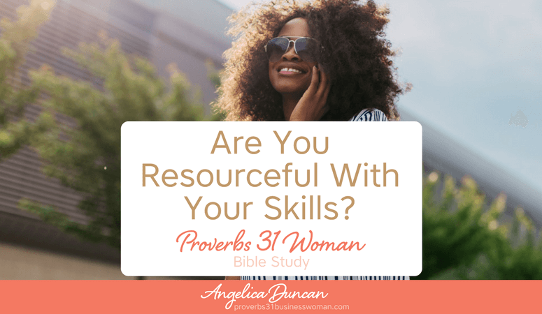 Proverbs 31 Woman Bible Study | Are You Resourceful With Your Skills?