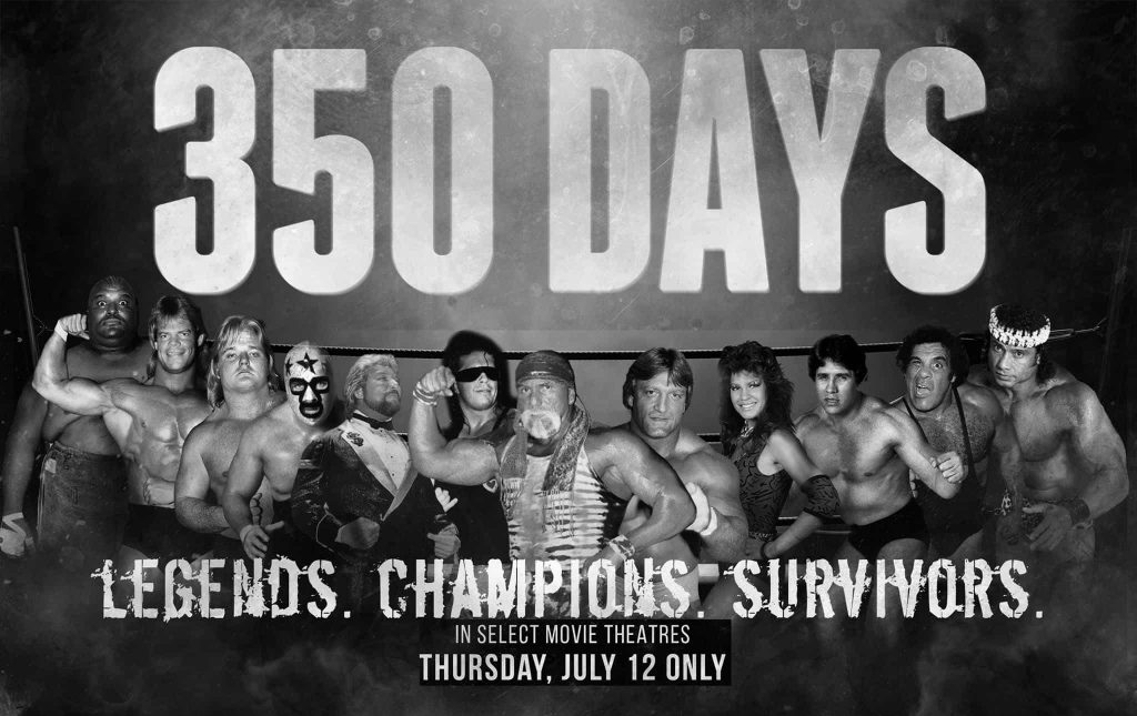 350 Days movie Promo photo with wrestlers featured in the movie with a tag line that says Legends. Champions. Survivors. In select Movie Theatres Thursday, July 12 Only