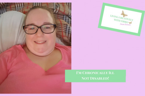 I`m not disabled I`m Chronically Ill - Living Creatively with Fibro