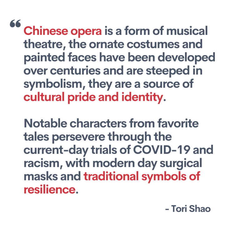 """Quote from the artist, Tori Shao. """"Chinese opera is a form of musical theatre, the ornate costumes and painted faces have been developed over centuries and are steeped in symbolism, they are a source of cultural pride and identity. Notable characters from favorite tales persevere through the current-day trials of COVID-19 and racism, with modern day surgical masks and traditional symbols of resilience."""""""