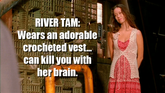 River Tam: Wears an adorable crocheted vest...can kill you with her brain.