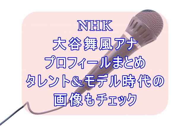 NHK大谷舞風アナウンサープロフィールまとめ