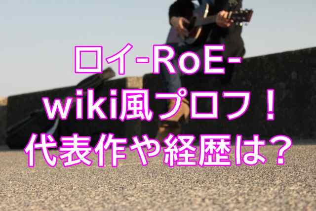 ロイ-RoE-のwiki風プロフィール(歌手)