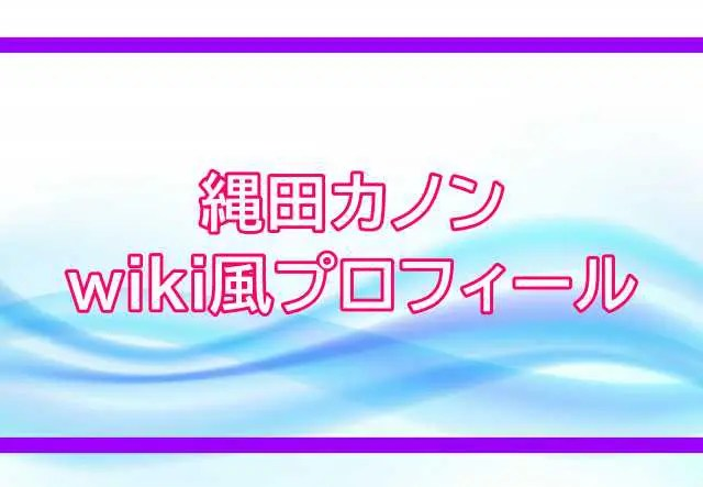 縄田カノンwiki風プロフィール