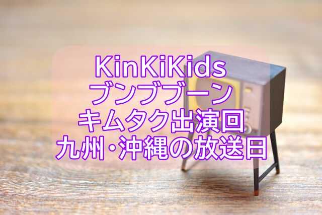 KinKiKidsのブンブブーンキムタク出演回九州沖縄の放送日