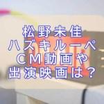松野未佳ハズキルーペCM動画と出演映画