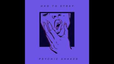 Psychic Shakes – Had To Stray