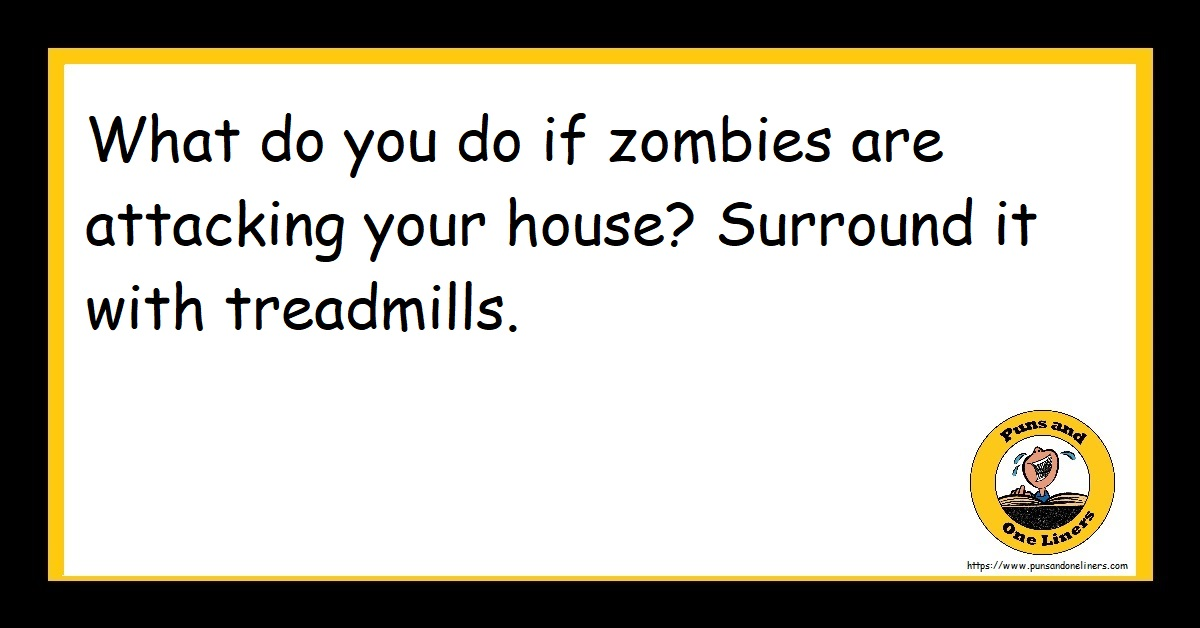 What do you do if zombies are attacking your house? Surround it with treadmills.