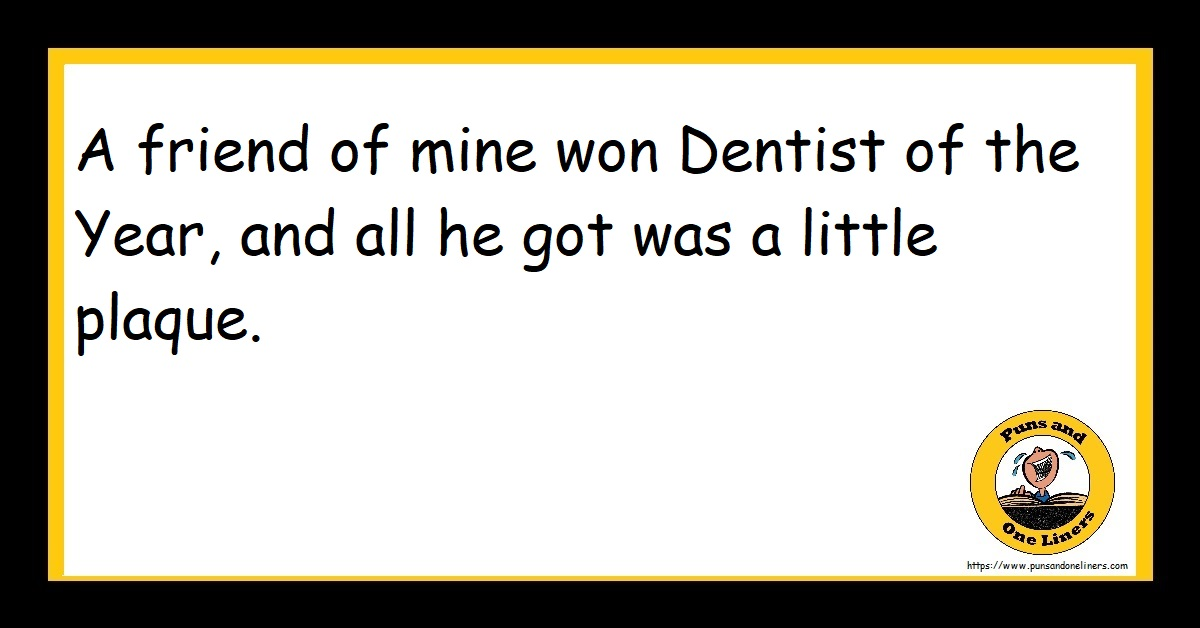 A friend of mine won Dentist of the Year, and all he got was a little plaque.