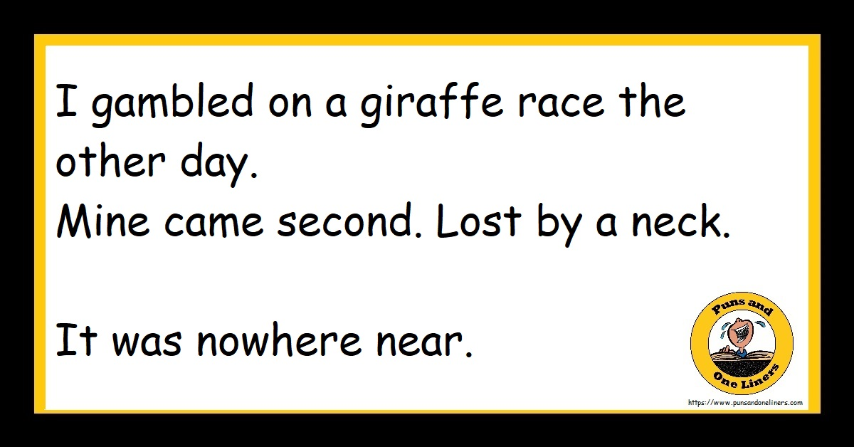 I gambled on a giraffe race the other day. Mine came second. Lost by a neck. It was nowhere near.