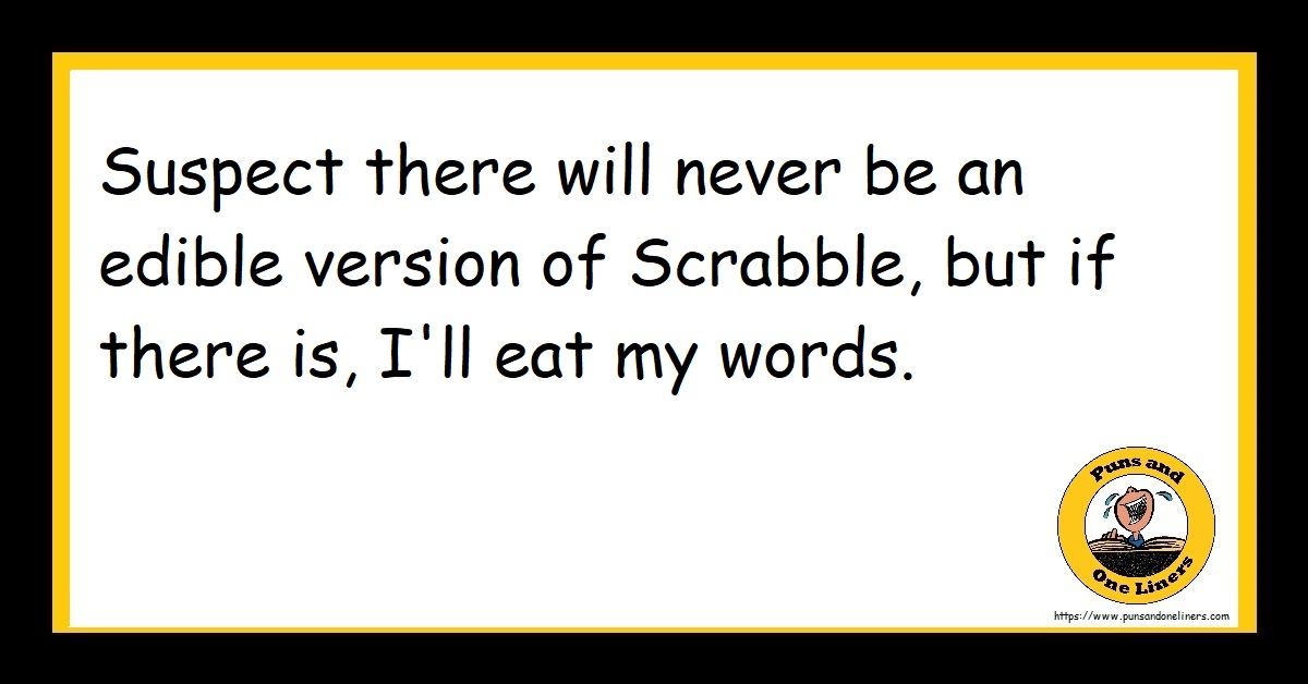 Suspect there will never be an edible version of Scrabble, but if there is, I'll eat my words.
