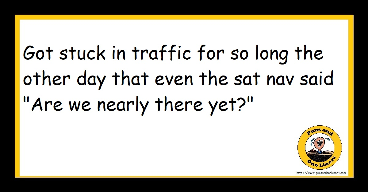 """Got stuck in traffic for so long the other day that even the sat nav said """"Are we nearly there yet?"""""""