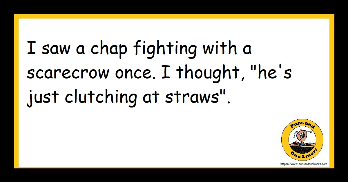 """I saw a chap fighting with a scarecrow once. I thought, """"he's just clutching at straws""""."""
