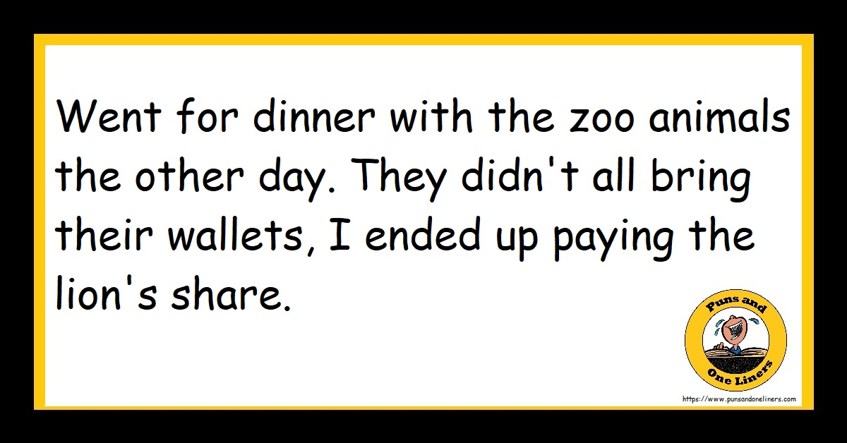 Went for dinner with the zoo animals the other day. They didn't all bring their wallets, I ended up paying the lion's share.