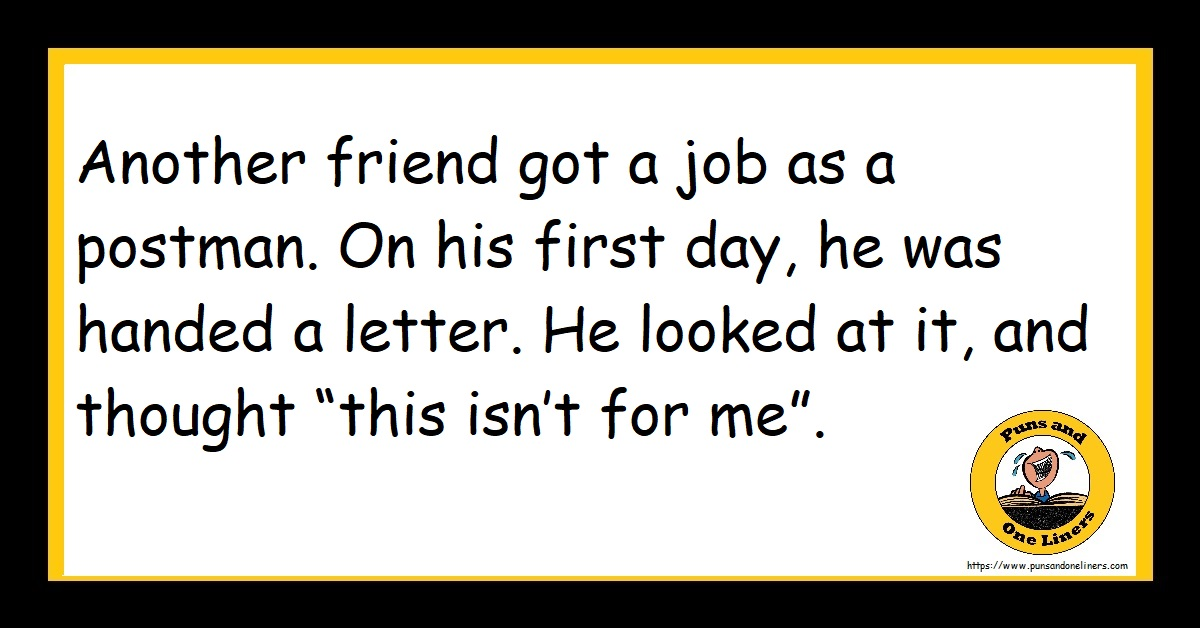 """Another friend got a job as a postman. On his first day, he was handed a letter. He looked at it, and thought """"this isn't for me""""."""