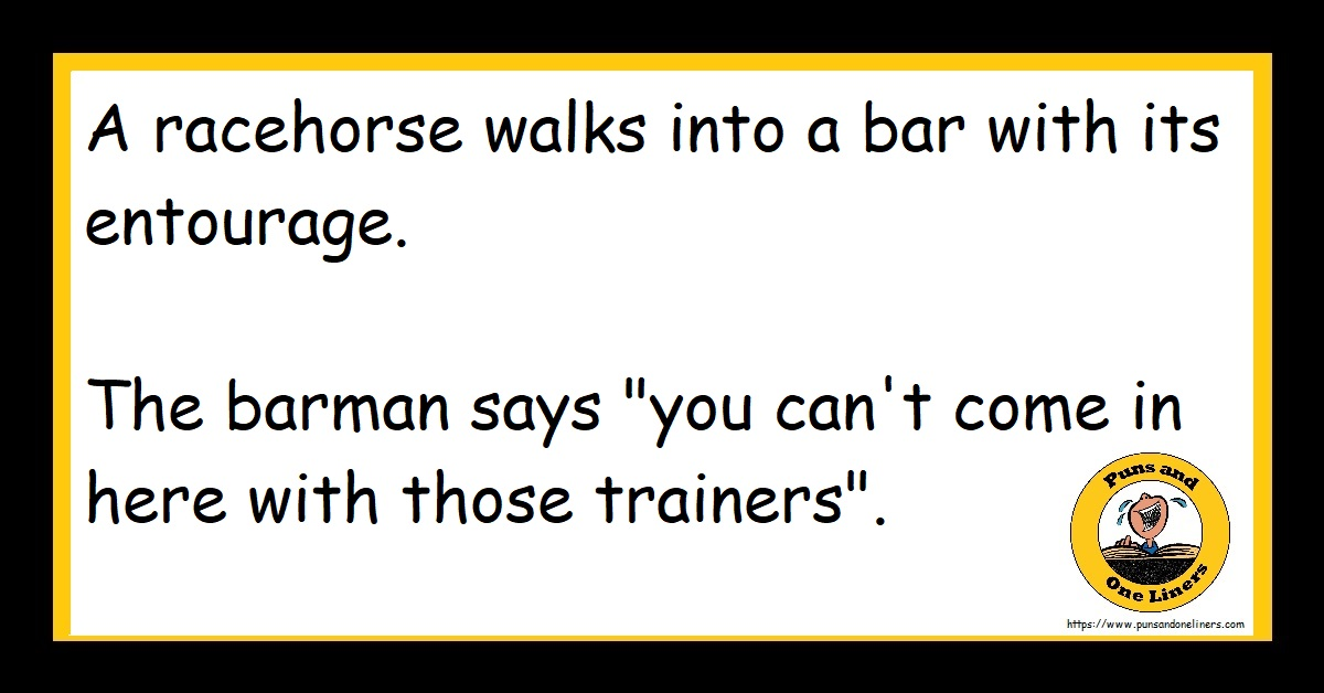 """A racehorse walks into a bar with its entourage. The barman says """"you can't come in here with those trainers""""."""