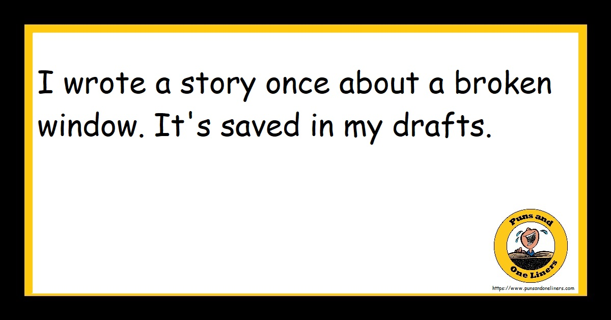 I wrote a story once about a broken window. It's saved in my drafts.