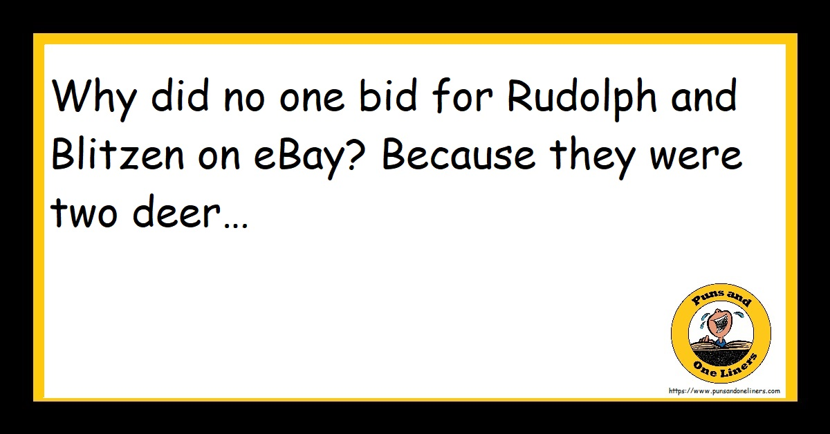 Why did no one bid for Rudolph and Blitzen on eBay? Because they were two deer…