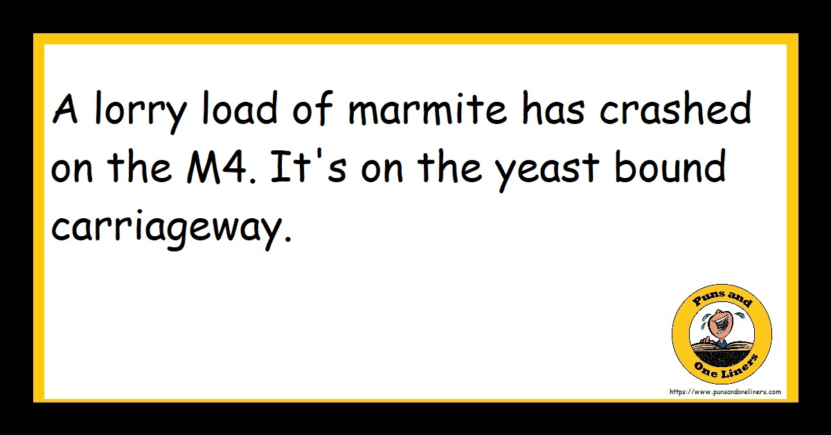 A lorry load of marmite has crashed on the M4. It's on the yeast bound carriageway.