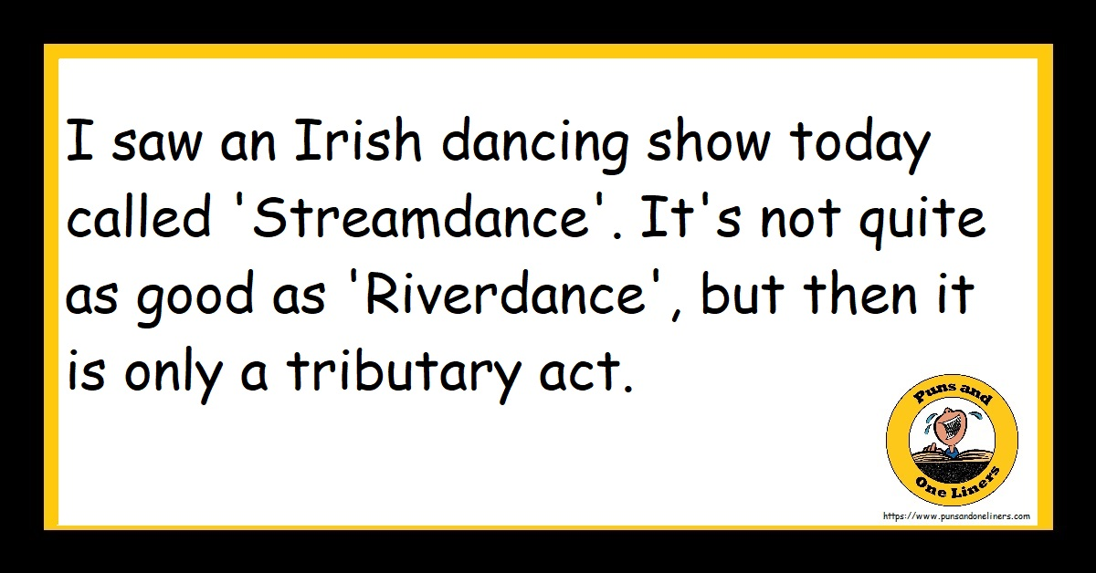 I saw an Irish dancing show today called 'Streamdance'. It's not quite as good as 'Riverdance', but then it is only a tributary act.