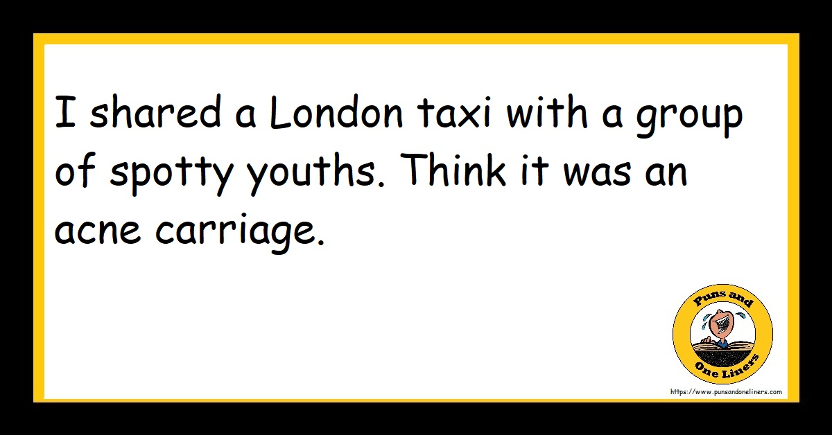 I shared a London taxi with a group of spotty youths. Think it was an acne carriage.